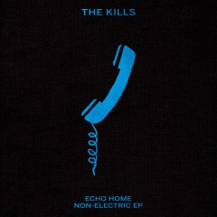 The Kills - Echo Home - Non-Electric EP