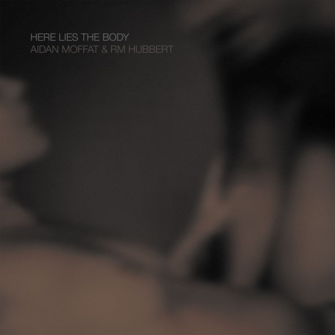 Aidan Moffat & RM Hubbert - Here Lies The Body
